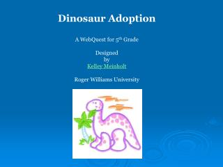 Dinosaur Adoption A WebQuest for 5 th  Grade Designed by Kelley Meinholt  Roger Williams University
