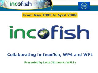 Collaborating in Incofish, WP4 and WP1 Presented by Lotta J ä rnmark (WPL1)