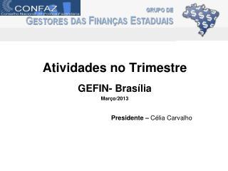 Atividades no Trimestre GEFIN- Brasília Março/2013 Presidente –  Célia Carvalho