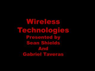 Wireless Technologies Presented by Sean Shields  And Gabriel  Taveras