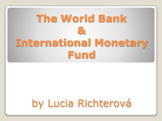 The World  Bank & International Monetary Fund by Lucia Richterová