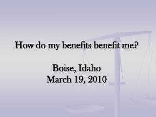 How do my benefits benefit me? Boise, Idaho March 19, 2010