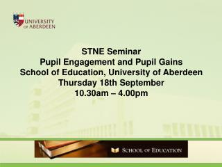 STNE Seminar Pupil Engagement and Pupil Gains School of Education, University of Aberdeen Thursday 18th September 10.30a