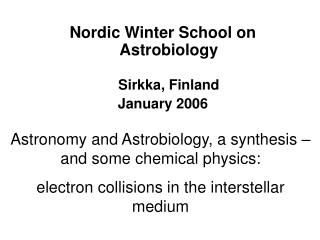 Nordic Winter School on Astrobiology Sirkka, Finland  January 2006