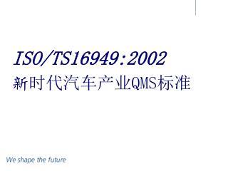ISO/TS16949:2002 新 时代汽车产业 QMS 标准