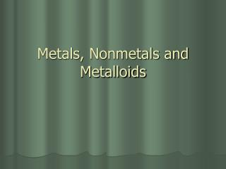 Metals, Nonmetals and Metalloids