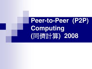 Peer-to-Peer  (P2P) Computing ( 同儕計算 )  2008