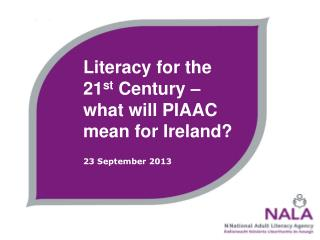 Literacy for the 21 st  Century – what will PIAAC mean for Ireland? 23 September 2013