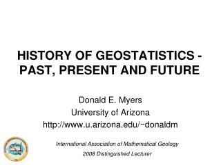 HISTORY OF GEOSTATISTICS - PAST, PRESENT AND FUTURE