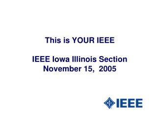 This is YOUR IEEE IEEE Iowa Illinois Section November 15,  2005