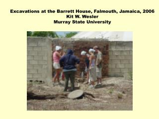 Excavations at the Barrett House, Falmouth, Jamaica, 2006 Kit W. Wesler Murray State University