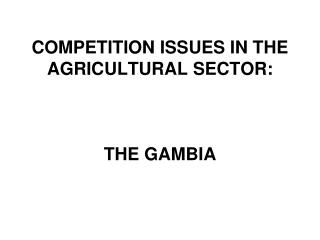 COMPETITION ISSUES IN THE AGRICULTURAL SECTOR: THE GAMBIA