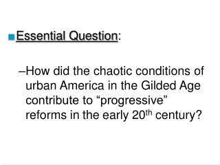 "Essential Question : How did the chaotic conditions of urban America in the Gilded Age contribute to ""progressive"" r"
