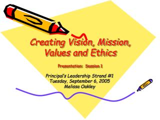 Creating Vision, Mission, Values and Ethics Presentation:  Session 1