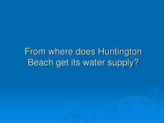 From where does Huntington Beach get its water supply