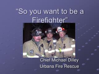 """So you want to be a Firefighter"""