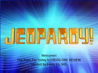 Welcome! The Topic For Today Is CREOG ONC REVIEW Hosted by Emily Ko, MD