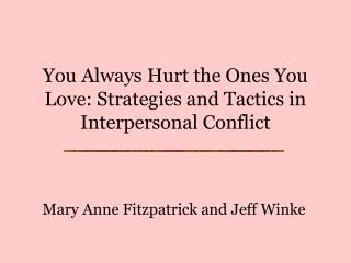 You Always Hurt the Ones You Love: Strategies and Tactics in Interpersonal Conflict