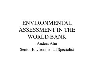 ENVIRONMENTAL ASSESSMENT IN THE WORLD BANK