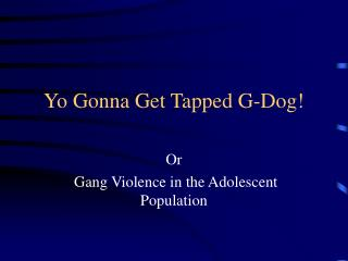 Yo Gonna Get Tapped G-Dog!