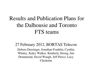 Results and Publication Plans for the Dalhousie and Toronto  FTS teams