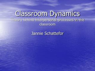 Classroom Dynamics Theory behind interpersonal processes in the classroom Jannie Schattefor