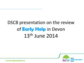 DSCB presentation on the review of Early Help in Devon 13 th June 2014