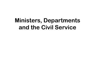 Ministers, Departments and the Civil Service
