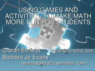 USING GAMES AND ACTIVITIES  TO MAKE MATH MORE FUN FOR STUDENTS Claran Einfeldt	 claran@cmath2