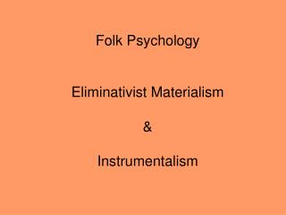 Folk Psychology Eliminativist Materialism & Instrumentalism