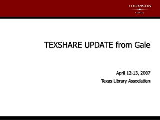 TEXSHARE UPDATE from Gale April 12-13, 2007 Texas Library Association