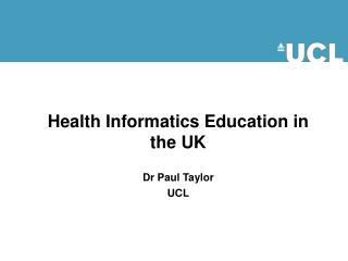 Health Informatics Education in the UK Dr Paul Taylor UCL