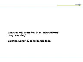 What do teachers teach in introductory programming? Carsten Schulte, Jens Bennedsen