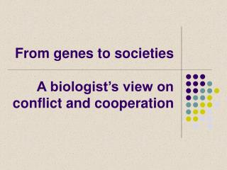 From genes to societies A biologist's view on conflict and cooperation