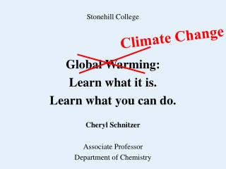 Stonehill College Global Warming: Learn what it is. Learn what you can do. Cheryl Schnitzer