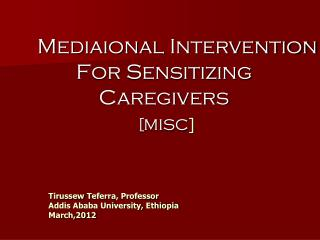 Mediaional  Intervention For Sensitizing  Caregivers [MISC ]