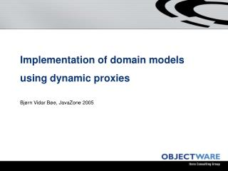 Implementation of domain models using dynamic proxies Bjørn Vidar Bøe, JavaZone 2005
