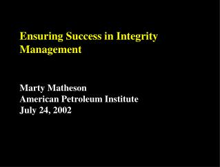 Ensuring Success in Integrity Management Marty Matheson American Petroleum Institute July 24, 2002