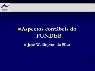 Aspectos contábeis do FUNDEB José Wellington da Silva