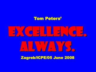 Tom Peters'  EXCELLENCE. ALWAYS. Zagreb/ICPE/05 June 2008