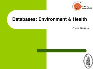 Databases: Environment & Health Prof. H. Van Loon