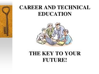 CAREER AND TECHNICAL EDUCATION THE KEY TO YOUR FUTURE!