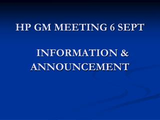 HP GM MEETING 6 SEPT   INFORMATION & ANNOUNCEMENT