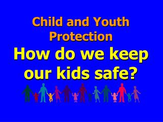 Child and Youth Protection How do we keep our kids safe?