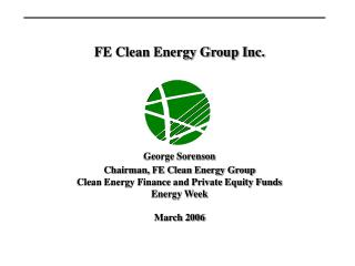 FE Clean Energy Group Inc. George Sorenson Chairman, FE Clean Energy Group Clean Energy Finance and Private Equity Funds