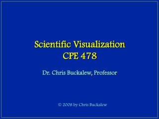 Scientific Visualization CPE 478 Dr. Chris Buckalew, Professor