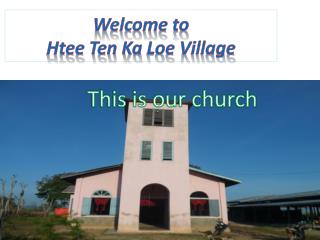 Welcome to  Htee  Ten Ka  Loe  Village