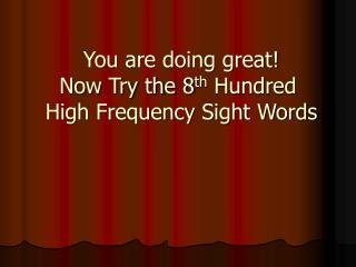 You are doing great!  Now Try the 8 th  Hundred  High Frequency Sight Words