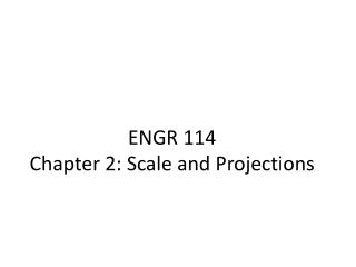 ENGR 114  Chapter 2: Scale and Projections