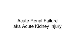 Acute Renal Failure aka Acute Kidney Injury